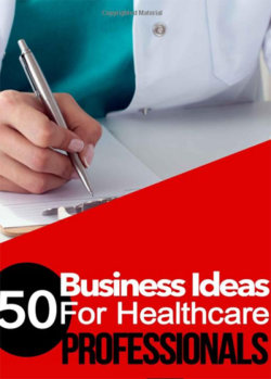 50 BUSINESS IDEAS for Health Care Professionals: A Guide for Health Care Business Ownership - Paperback